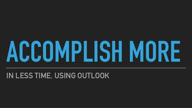ACCOMPLISH MORE IN LESS TIME, USING OUTLOOK