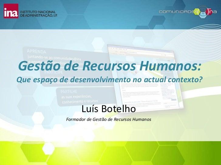 Gestão de Recursos Humanos:Que espaço de desenvolvimento no actual contexto?                   Luís Botelho             Fo...