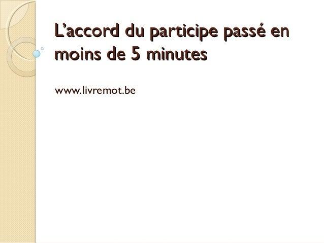 L'accord du participe passé enL'accord du participe passé en moins de 5 minutesmoins de 5 minutes www.livremot.be