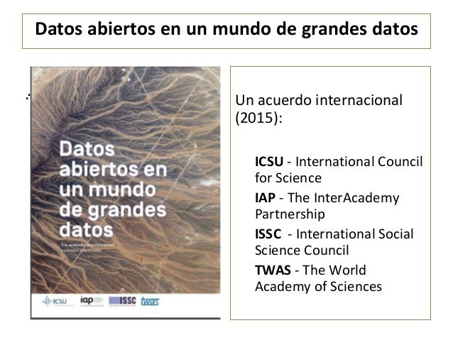 Datos abiertos en un mundo de grandes datos . Un acuerdo internacional (2015): ICSU - International Council for Science IA...