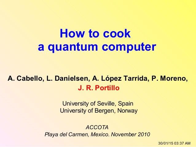 How to cook a quantum computer A. Cabello, L. Danielsen, A. López Tarrida, P. Moreno, J. R. Portillo University of Seville...