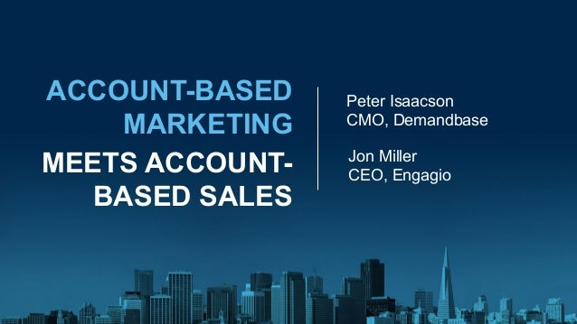 ACCOUNT-BASED MARKETING MEETS ACCOUNT- BASED SALES Peter Isaacson CMO, Demandbase Jon Miller CEO, Engagio