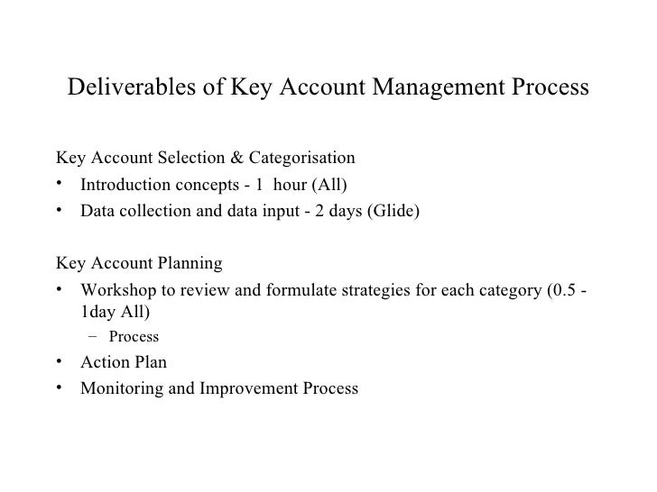 Deliverables of Key Account Management Process <ul><li>Key Account Selection & Categorisation </li></ul><ul><li>Introducti...