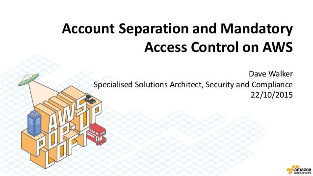 Account Separation and Mandatory Access Control on AWS Dave Walker Specialised Solutions Architect, Security and Complianc...