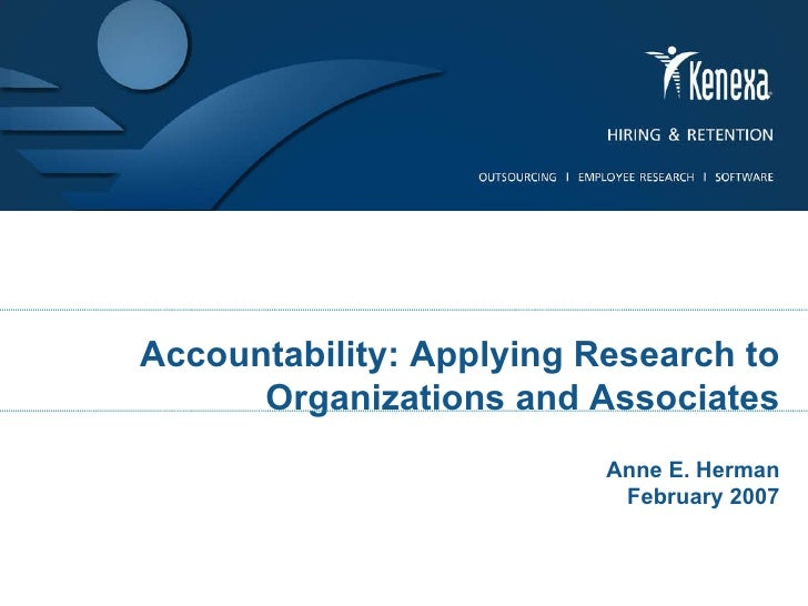 Accountability: Applying Research to Organizations and Associates Anne E. Herman February 2007