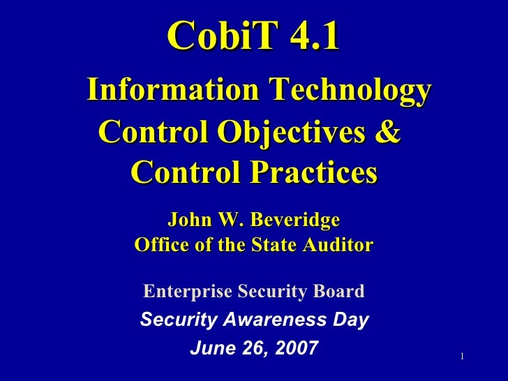CobiT 4.1   Information Technology Control Objectives &  Control Practices John W. Beveridge Office of the State Auditor E...
