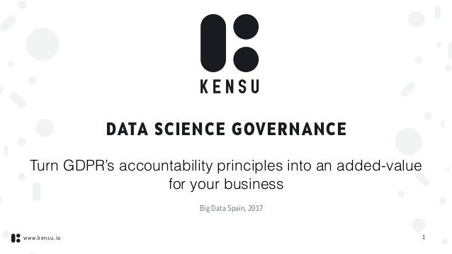 www.kensu.io DATA SCIENCE GOVERNANCE 1 Turn GDPR's accountability principles into an added-value for your business Big Dat...