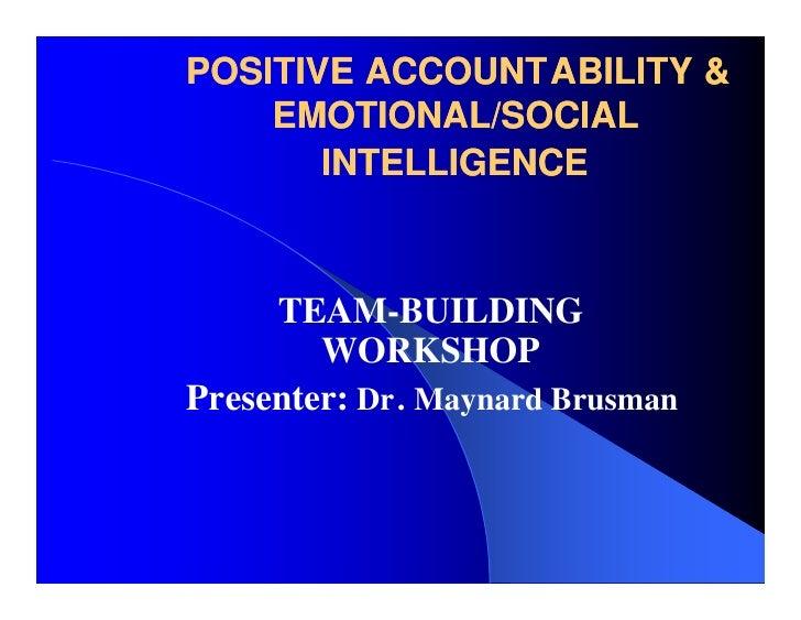 POSITIVE ACCOUNTABILITY &     EMOTIONAL/SOCIAL        INTELLIGENCE         TEAM-BUILDING         WORKSHOP Presenter: Dr. M...