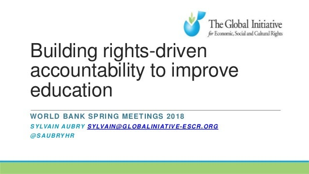 Building rights-driven accountability to improve education WORLD BANK SPRING MEETINGS 2018 SYLVAIN AUBRY SYLVAIN@GLOBALINI...