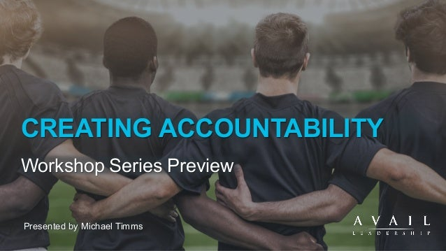 CREATING ACCOUNTABILITY Workshop Series Preview Presented by Michael Timms