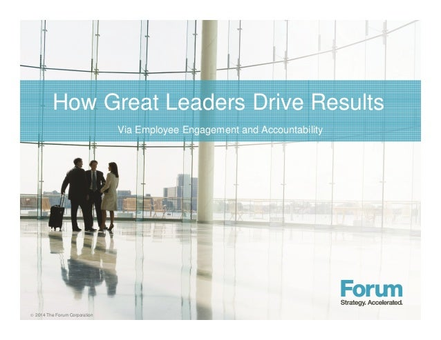 How Great Leaders Drive Results   2014 The Forum Corporation  Via Employee Engagement and Accountability