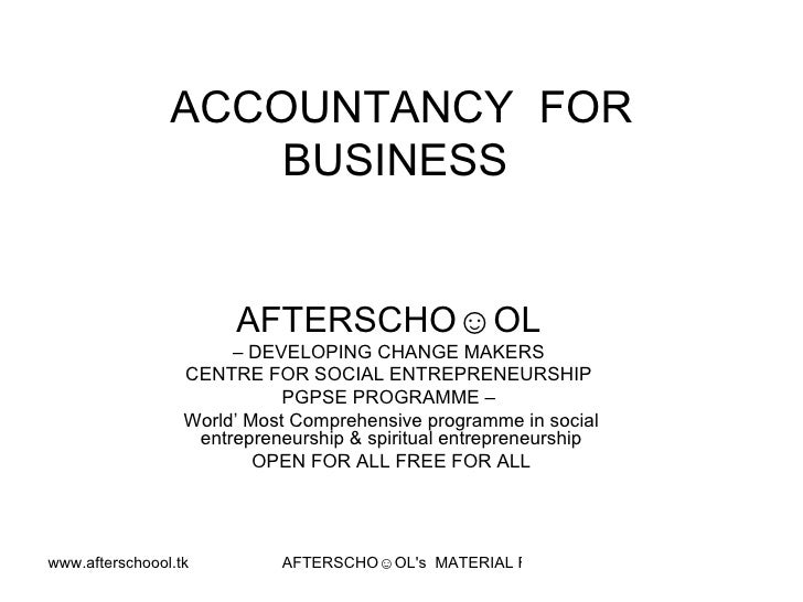 ACCOUNTANCY  FOR BUSINESS  AFTERSCHO☺OL   –  DEVELOPING CHANGE MAKERS  CENTRE FOR SOCIAL ENTREPRENEURSHIP  PGPSE PROGRAMME...