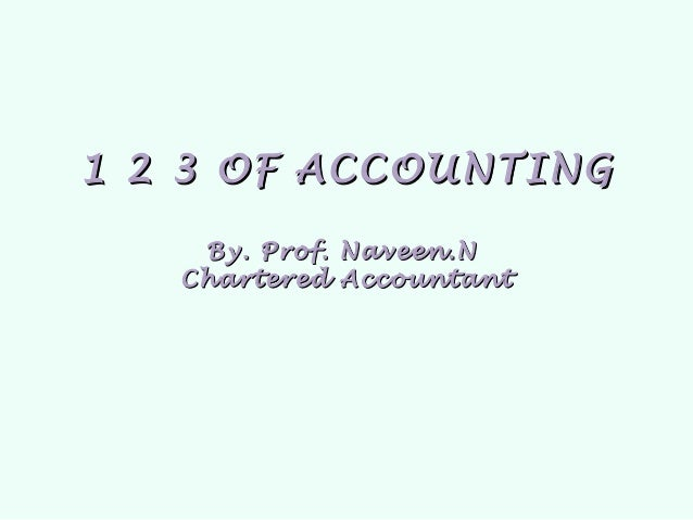 1 2 3 OF ACCOUNTING    By. Prof. Naveen.N   Chartered Accountant