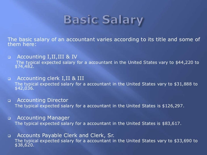 The basic salary of an accountant varies according to its title and some ofthem here:   Accounting I,II,III & IV     The ...