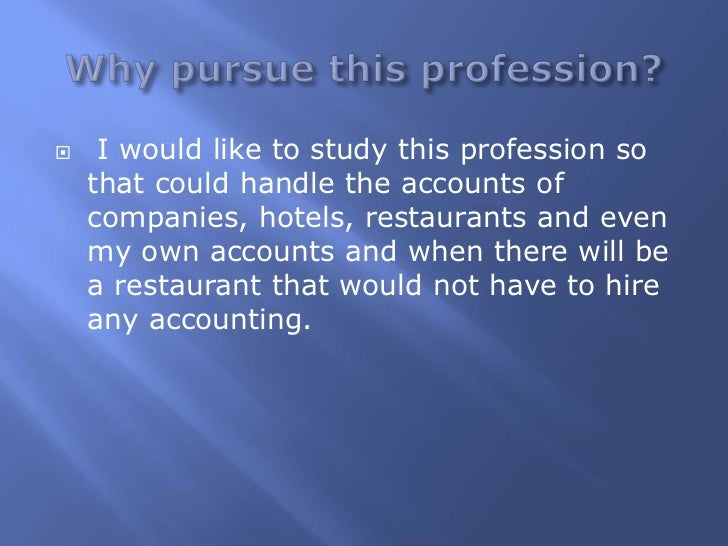     I would like to study this profession so    that could handle the accounts of    companies, hotels, restaurants and e...