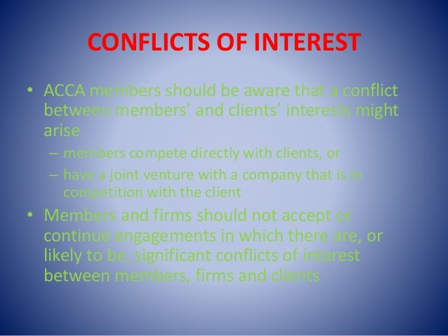 CONFLICTS OF INTEREST • ACCA members should be aware that a conflict between members' and clients' interests might arise –...