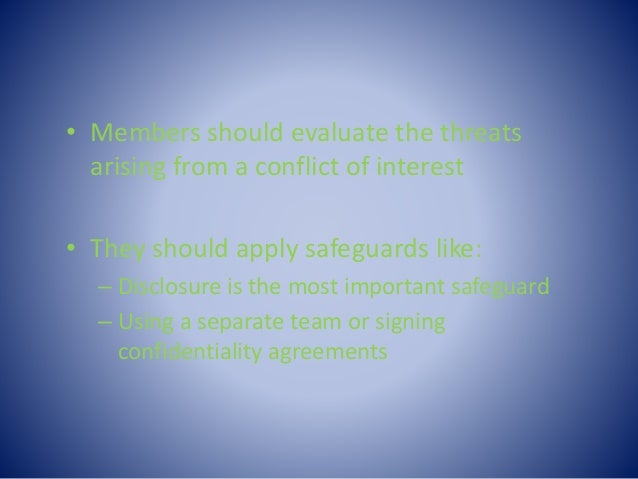 • Members should evaluate the threats arising from a conflict of interest • They should apply safeguards like: – Disclosur...