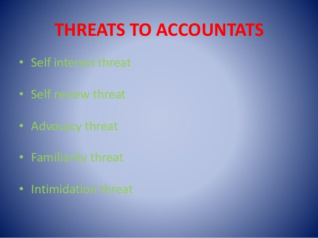 THREATS TO ACCOUNTATS • Self interest threat • Self review threat • Advocacy threat • Familiarity threat • Intimidation th...