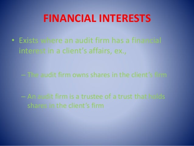 FINANCIAL INTERESTS • Exists where an audit firm has a financial interest in a client's affairs, ex., – The audit firm own...