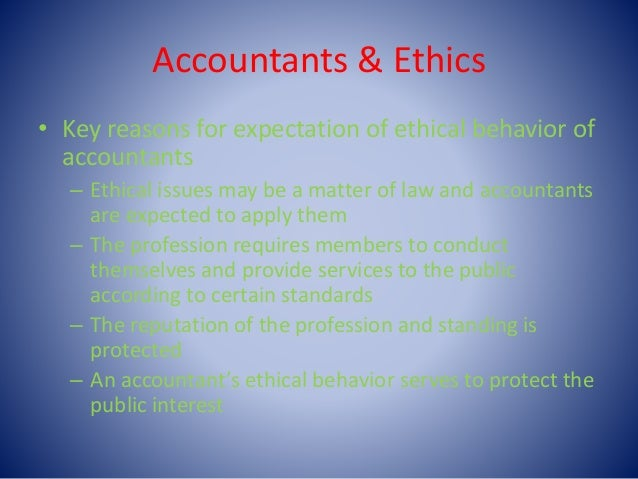 Accountants & Ethics • Key reasons for expectation of ethical behavior of accountants – Ethical issues may be a matter of ...
