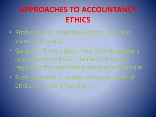 APPROACHES TO ACCOUNTANCY ETHICS • Professionals, collectively share common views and values • Guidance from a governing b...