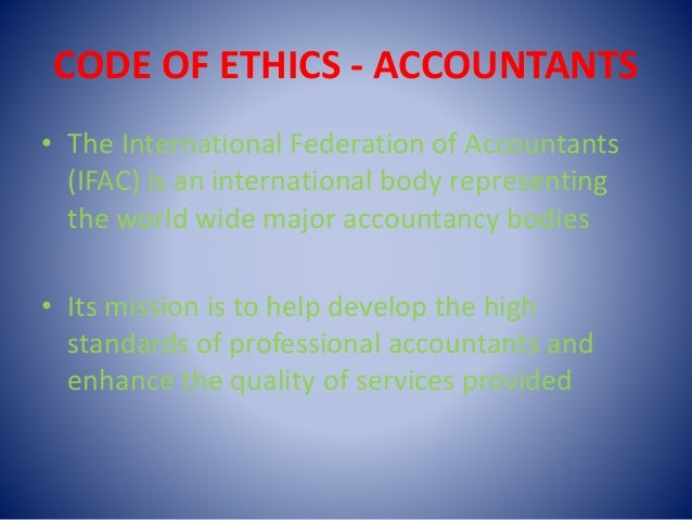 CODE OF ETHICS - ACCOUNTANTS • The International Federation of Accountants (IFAC) is an international body representing th...