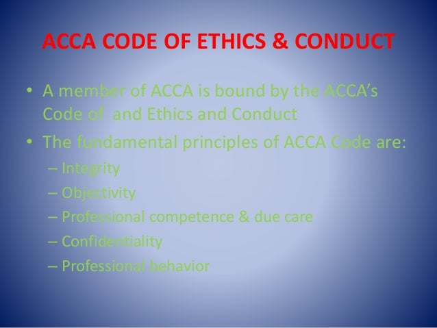 ACCA CODE OF ETHICS & CONDUCT • A member of ACCA is bound by the ACCA's Code of and Ethics and Conduct • The fundamental p...
