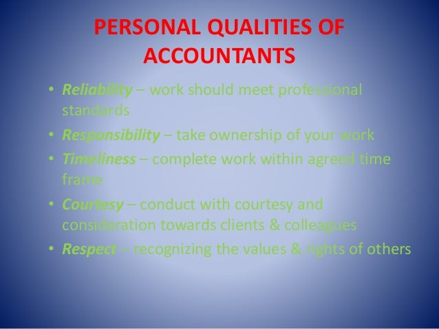 PERSONAL QUALITIES OF ACCOUNTANTS • Reliability – work should meet professional standards • Responsibility – take ownershi...
