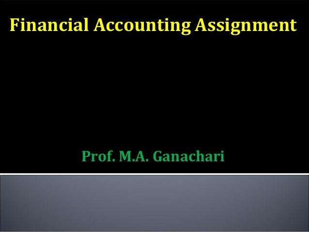 Financial Accounting Assignment          SUBMITTED             TO       Prof. M.A. Ganachari