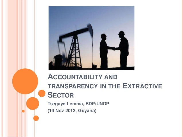 ACCOUNTABILITY ANDTRANSPARENCY IN THE       EXTRACTIVESECTORTsegaye Lemma, BDP/UNDP(14 Nov 2012, Guyana)