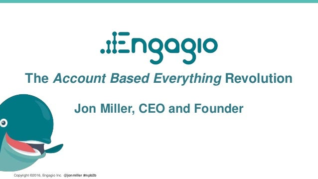Copyright ©2016, Engagio Inc. @jonmiller #mpb2b The Account Based Everything Revolution Jon Miller, CEO and Founder