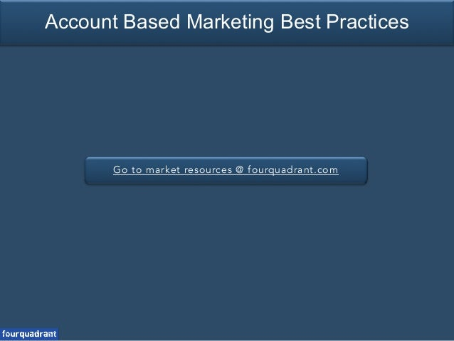 Go to market resources @ fourquadrant.com Account Based Marketing Best Practices