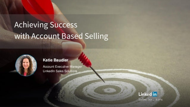 Achieving Success with Account Based Selling Katie Baudler Account Executive Manager LinkedIn Sales Solutions