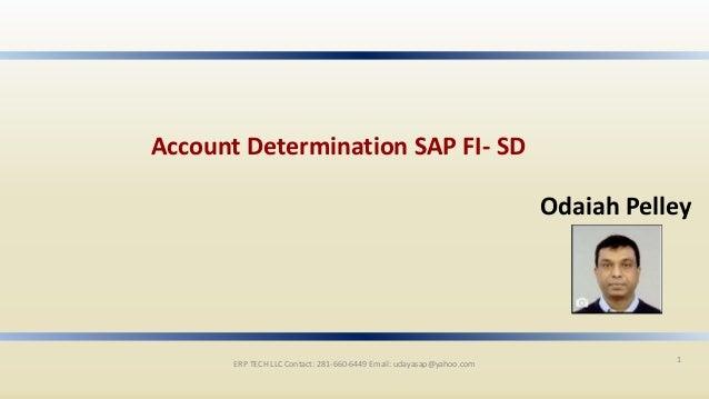 ERP TECH LLC Contact: 281-660-6449 Email: udayasap@yahoo.com 1 Account Determination SAP FI- SD Odaiah Pelley