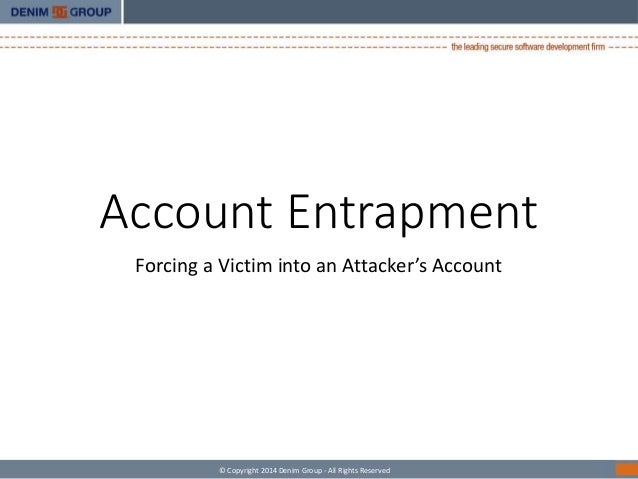 Account Entrapment  Forcing a Victim into an Attacker's Account  © Copyright 2014 Denim Group - All Rights Reserved