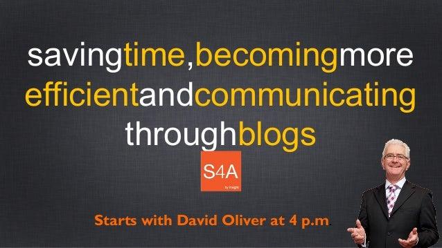 savingtime,becomingmoreefficientandcommunicatingthroughblogsStarts with David Oliver at 4 p.m.