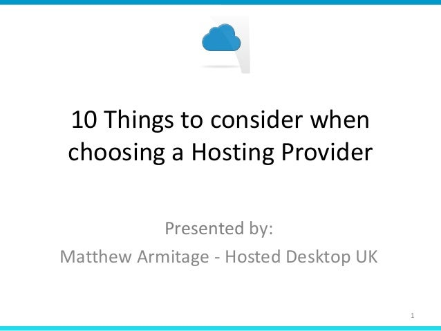 10 Things to consider when choosing a Hosting Provider Presented by: Matthew Armitage - Hosted Desktop UK 1