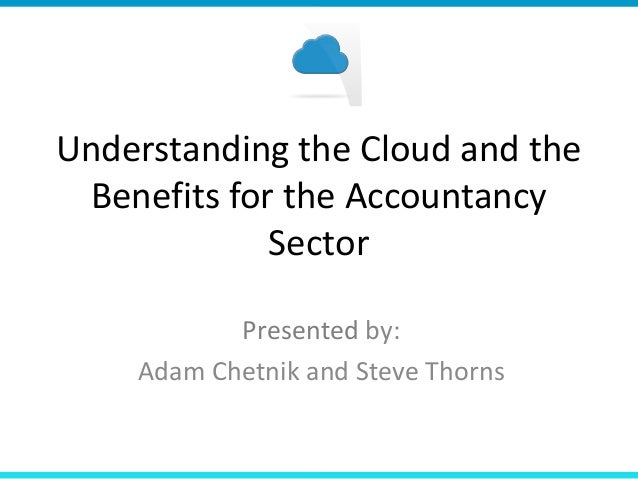Understanding the Cloud and the Benefits for the Accountancy             Sector           Presented by:    Adam Chetnik an...