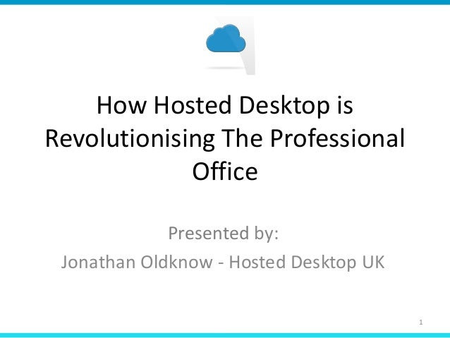 How Hosted Desktop isRevolutionising The ProfessionalOfficePresented by:Jonathan Oldknow - Hosted Desktop UK1