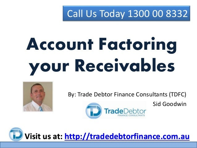 Call Us Today 1300 00 8332 Visit us at: http://tradedebtorfinance.com.au By: Trade Debtor Finance Consultants (TDFC) Sid G...