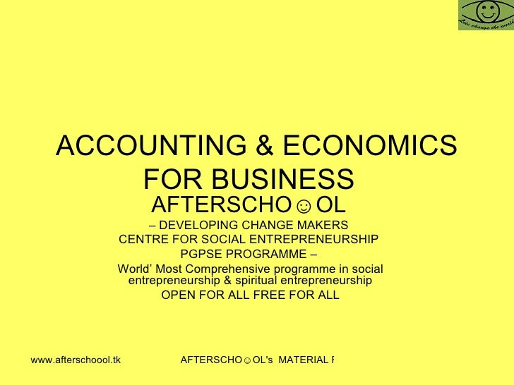 ACCOUNTING & ECONOMICS FOR BUSINESS  AFTERSCHO☺OL   –  DEVELOPING CHANGE MAKERS  CENTRE FOR SOCIAL ENTREPRENEURSHIP  PGPSE...