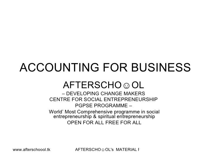ACCOUNTING FOR BUSINESS  AFTERSCHO☺OL   –  DEVELOPING CHANGE MAKERS  CENTRE FOR SOCIAL ENTREPRENEURSHIP  PGPSE PROGRAMME –...