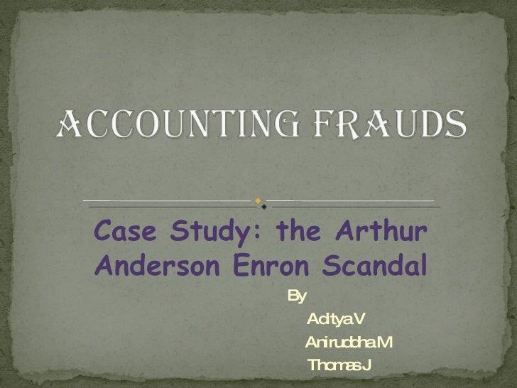 Case Study: the Arthur Anderson Enron Scandal By Aditya V Aniruddha M  Thomas J