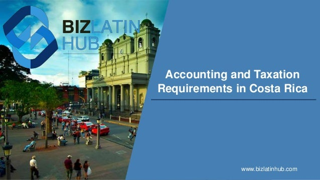 Accounting and Taxation Requirements in Costa Rica www.bizlatinhub.com