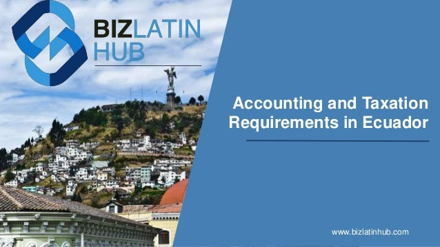 Accounting and Taxation Requirements in Ecuador www.bizlatinhub.com