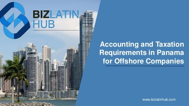 Accounting and Taxation Requirements in Panama for Offshore Companies www.bizlatinhub.com