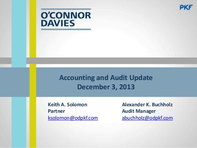 Accounting and Audit Update December 3, 2013 Keith A. Solomon Partner ksolomon@odpkf.com  Alexander K. Buchholz Audit Mana...