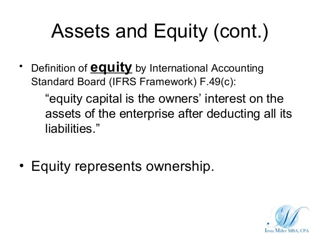 Assets and Equity (cont.)• Definition of equity by International Accounting  Standard Board (IFRS Framework) F.49(c):     ...