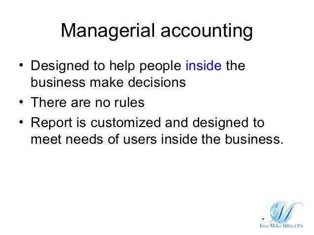 Managerial accounting• Designed to help people inside the  business make decisions• There are no rules• Report is customiz...