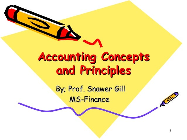 1 Accounting ConceptsAccounting Concepts and Principlesand Principles By; Prof. Snawer GillBy; Prof. Snawer Gill MS-Financ...